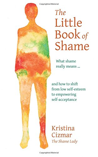 9780692408858: The Little Book of Shame: What shame really means, and how to shift from low self-esteem to empowering self-acceptance