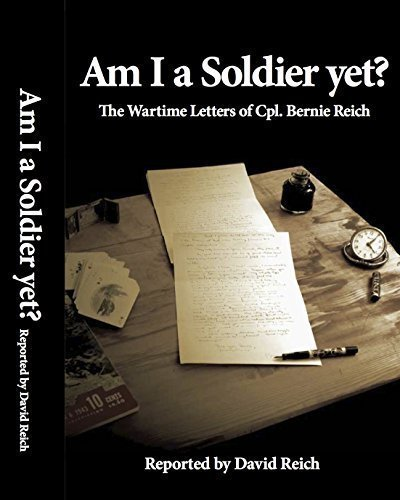 9780692412220: Am I A Soldier Yet? The Wartime Letters of Cpl. Bernie Reich