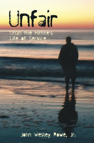 Unfair: Uriah the Hittite's Life of Service: Rowe, Jr., John Wesley