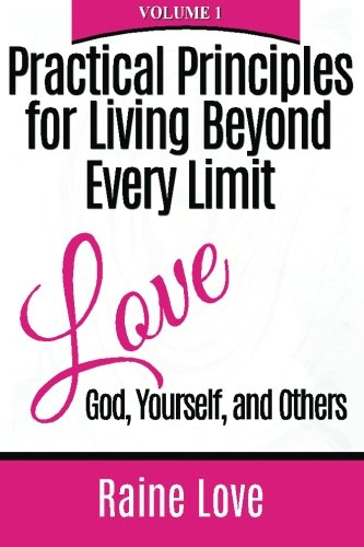 Practical Principles for Living Beyond Every Limit: Love God, Yourself, and Others (Volume 1): Love...