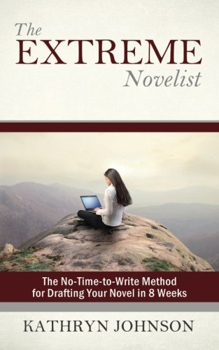 The Extreme Novelist: The No-Time-to-Write Method for Drafting Your Novel in 8 Weeks (Volume 1): ...
