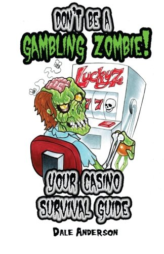 Don't be a gambling zombie! Your casino survival guide.: Dale J Anderson