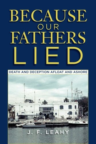 Because Our Fathers Lied: Death and Deception Afloat and Ashore: Leahy, J. F.
