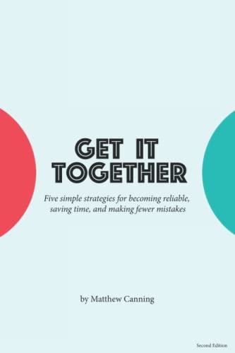 9780692425695: Get It Together: Five Simple Strategies for Becoming Reliable, Saving Time, and Making Fewer Mistakes (Become Better at Everything)
