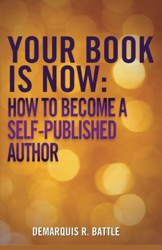 Your Book Is Now: How to Become: Demarquis R Battle