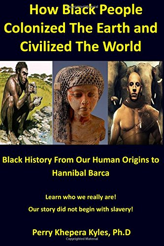 9780692431238: How Black People Colonized The Earth and Civilized The World: Black History From Our Human Origins To Hannibal Barca (African Diaspora Series) (Volume 2)