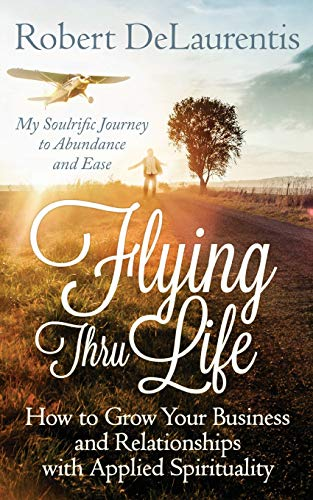 Flying Thru Life: How to Grow Your Business and Relationships with Applied Spirituality | My ...