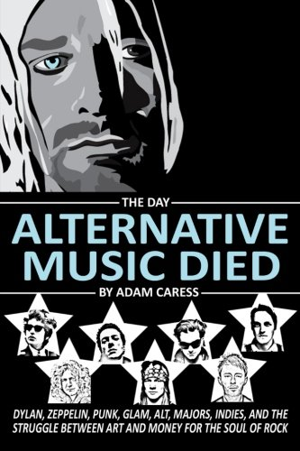 9780692438152: The Day Alternative Music Died: Dylan, Zeppelin, Punk, Glam, Alt, Majors, Indies, and the Struggle between Art and Money for the Soul of Rock
