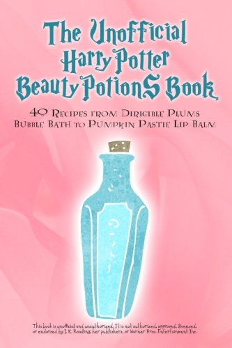9780692440322: The Unofficial Harry Potter Beauty Potions Book: 40 Recipes from Dirigible Plums Bubble Bath to Pumpkin Pastie Lip Balm