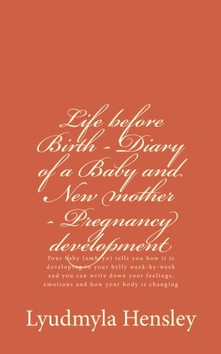 9780692441725: Life before Birth - Diary of a Baby and New mother - Pregnancy development: Your baby (embryo) tells you how it is developing in your belly ... emotions and how your body is changing