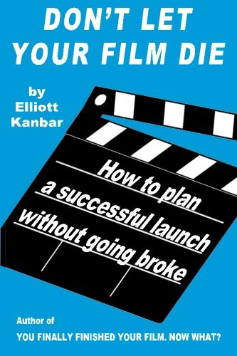 Don't Let Your Film Die: How to Plan a Successful Launch Without Going Broke: Elliott Kanbar