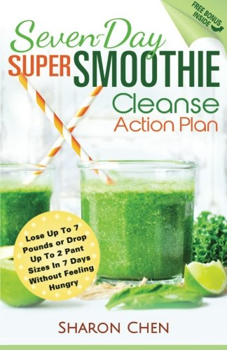 Seven-Day Super Smoothie Cleanse Action Plan: Lose Up To 7 Pounds Or Drop Up To 2 Pant Sizes In 7 ...