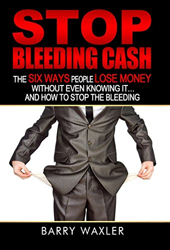Stop Bleeding Cash: The Six Ways People Lose Money Without Even Knowing It . And How to Stop the ...