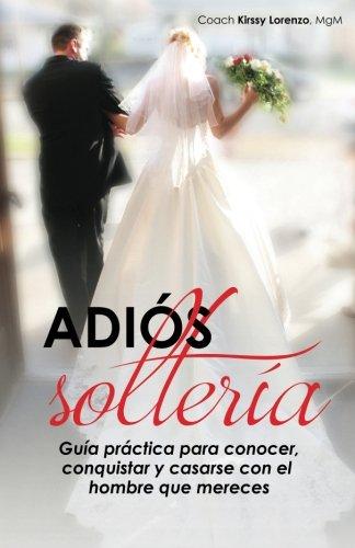 9780692449028: Adios Solteria: Guia practica de como conocer, conquistar y casarse con el hombre que mereces no importa tu edad