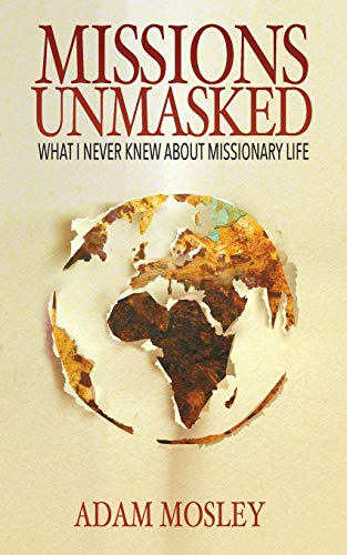 Missions Unmasked: What I Never Knew About Missionary Life: Adam Mosley