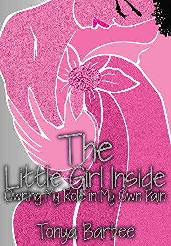 The Little Girl Inside: Owning My Role in My Own Pain: Barbee Tonya
