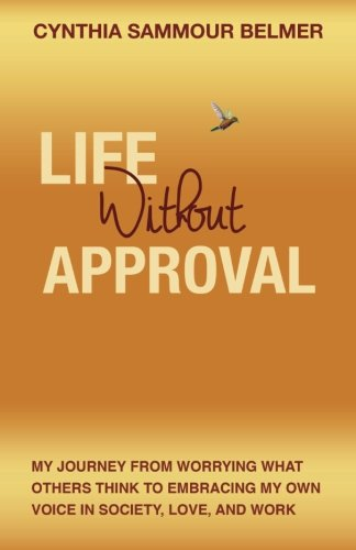 9780692455975: Life Without Approval: My Journey From Worrying What Others Think to Embracing My Own Voice In Society, Love and Work