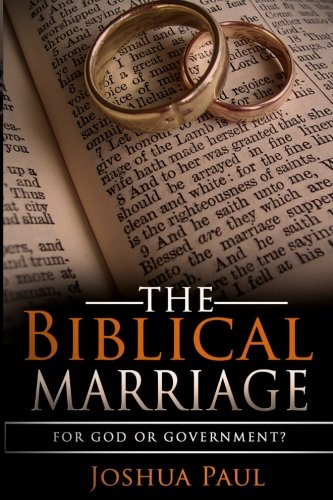 The Biblical Marriage: For God or Government?: Joshua Paul