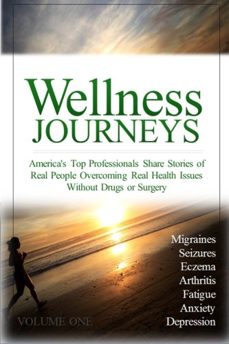 Wellness Journeys, Volume One: America's Top Professionals Share Stories of Real People ...