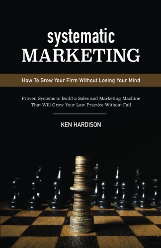 9780692463895: Systematic Marketing: How To Grow Your Firm Without Losing Your Mind