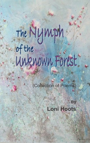 The Nymph of the Unknown Forest: (Collection of Poems): Loni Hoots