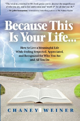 Because This Is Your Life.: How To Live A Meaningful Life While Feeling Respected, Appreciated, And...