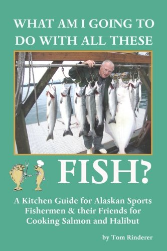 9780692486139: What Am I Going To Do With All These Fish: A Kitchen Guide for Alaskan Sports Fishermen and Their Friends for Cooking Salmon and Halibut