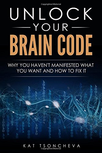 Unlock Your Brain Code: Why You Haven't Manifested What You Want and How to Fix It: Lia Zarns