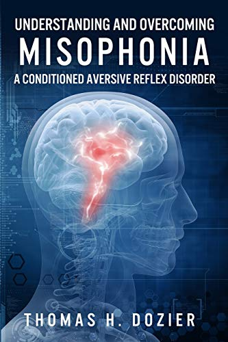 Understanding and Overcoming Misophonia: A Conditioned Aversive Reflex Disorder: Thomas H. Dozier