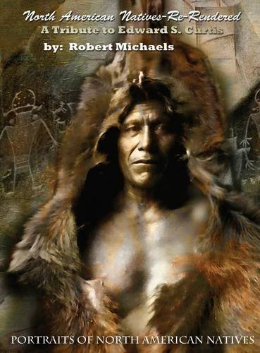 9780692494875: North American Natives Re-Rendered: A Tribute To Edward S. Curtis by Robert Michaels