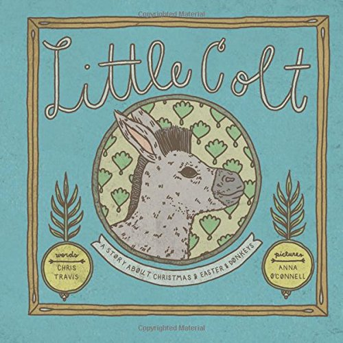 Little Colt: a story about Christmas and Easter and donkeys: Chris Travis