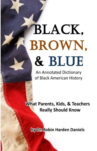 9780692500743: Black, Brown, & Blue: An Annotated Dictionary of Black American History: What Parents, Kids, & Teachers Really Should Know