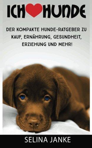 9780692501146: Ich liebe Hunde: Der kompakte Hunde-Ratgeber zu Kauf, Ernährung, Gesundheit, Erziehung und mehr!