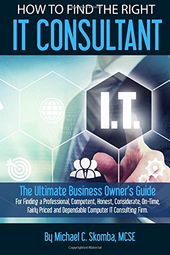 9780692515389: How to find the right IT consultant: The ultimate business owner's guide for finding a professional, competent, honest, considerate, on-time, fairly priced and dependable IT consultanting firm.