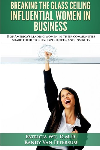 9780692517116: Breaking the Glass Ceiling - Influential Women in Business: 8 of America's leading women in their communities share their stories, experiences, and insights