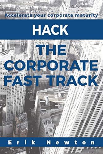 Hack the Corporate Fast Track: Accelerate your corporate maturity: Erik J. Newton