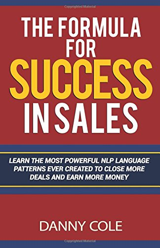 9780692518496: The Formula for Success in Sales: Learn The Most Powerful NLP Language Patterns Ever Created To Close More Deals And Earn More Money
