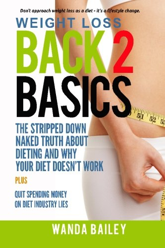 9780692519745: Weight Loss Back 2 Basics: The Stripped Down Naked Truth About Dieting and Why Your Diet Doesn't Work