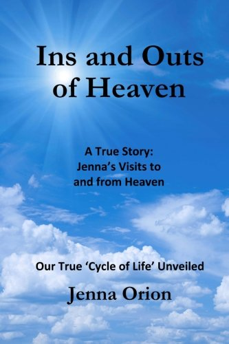 9780692520673: Ins and Outs of Heaven: A True Story, Jenna's Visits to and from Heaven: Our True 'Cycle of Life' Unveiled
