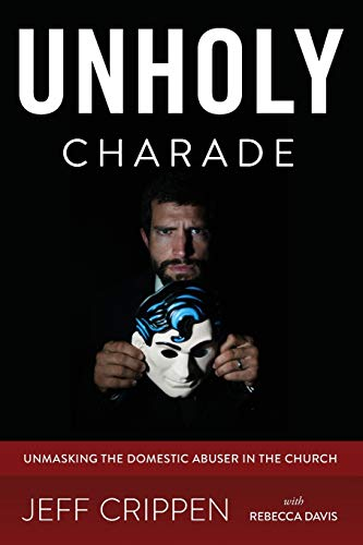 9780692533222: Unholy Charade: Unmasking the Domestic Abuser in the Church