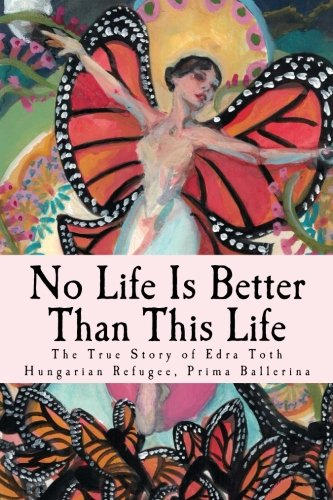 9780692534670: No Life Is Better Than This Life: The True Story of Edra Toth, Hungarian Refugee, Prima Ballerina