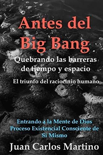 9780692534700: Antes del Big Bang: Rompiendo las barreras de tiempo y espacio. El triunfo del raciocinio humano. Entrando a la mente de Dios, del proceso existencial consciente de si mismo. (Spanish Edition)