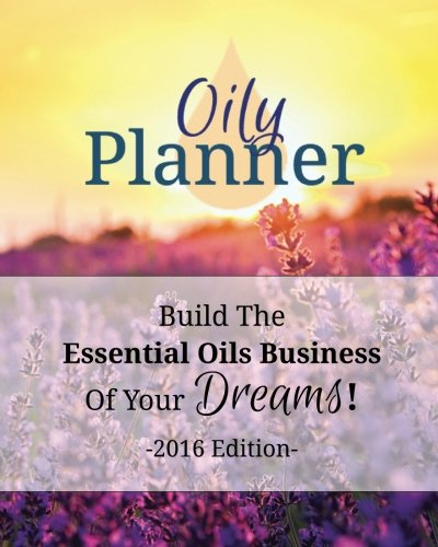 Oily Planner 2016 Edition: The Workbook + Planner To Help You Build The Essential Oil Business Of ...