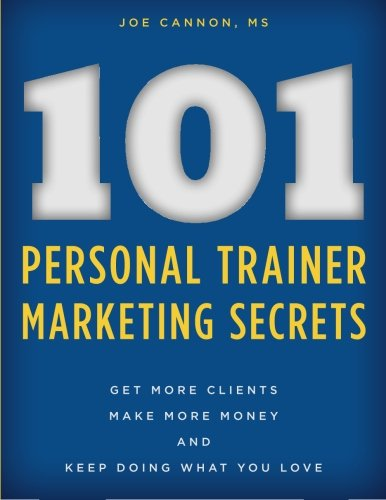 101 Personal Trainer Marketing Secrets: Get More Clients. Make More Money. Keep Doing What You Love...