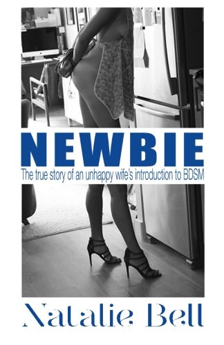 9780692542989: Newbie: The true story of an unhappy wife's introduction to the world of BDSM.