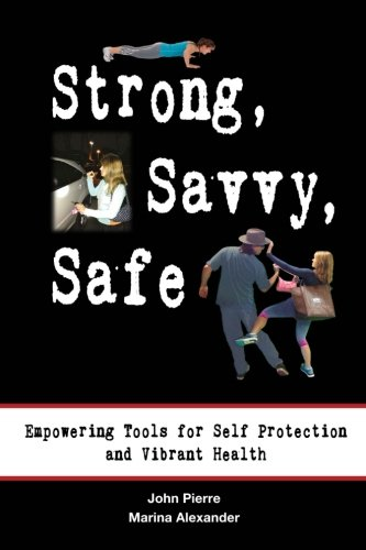 Strong, Savvy, Safe: Empowering Tools for Self Protection and Vibrant Health: John Pierre; Marina ...