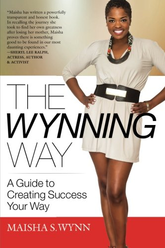 The Wynning Way: A Guide to Creating Success Your Way: Maisha S. Wynn