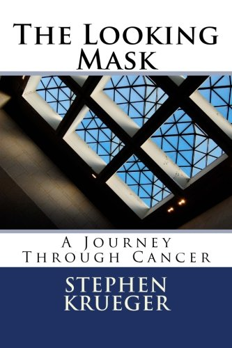 The Looking Mask: A Journey Through Cancer: Stephen M. Krueger