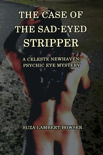 The Case of the Sad-Eyed Stripper: A Celeste Newhaven, Psychic Eye Mystery: Suza Lambert Bowser