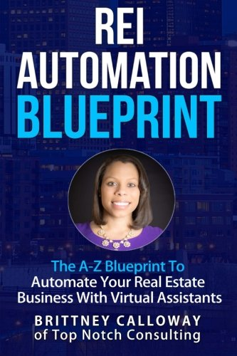 9780692561195: REI Automation Blueprint The A-Z Blueprint To Automate Your Real Estate Business: REI Automation Blueprint The A-Z Blueprint To Automate Your Real ... Brittney Calloway of Top Notch Consulting